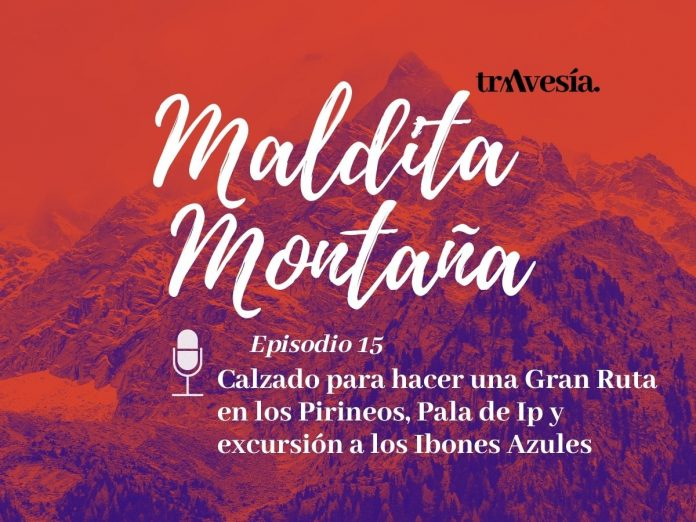 Episodio #15. Calzado para hacer una Gran Ruta en los Pirineos, Pala de Ip y excursión a los Ibones Azules